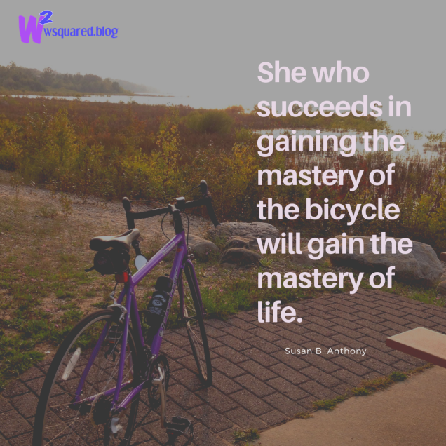 She who succeeds in gaining the mastery of the bicycle will gain the mastery of life.(1)