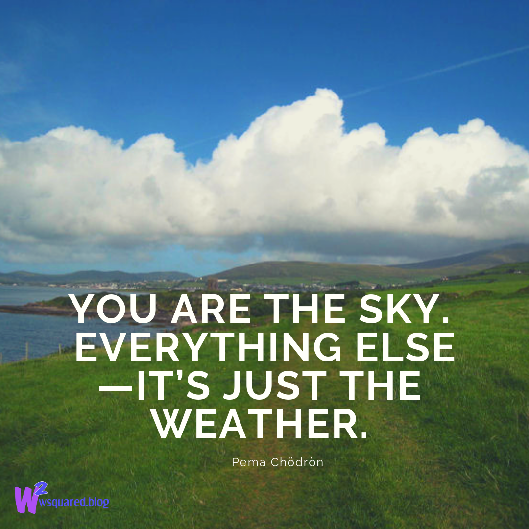 You are the sky. Everything else—it's just the weather.